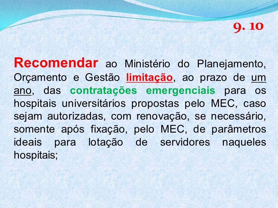 Recomendar ao Ministério do Planejamento, Orçamento e Gestão limitação, ao prazo de um ano, das contratações emergenciais para os hospitais universitários propostas pelo MEC, caso sejam autorizadas, com renovação, se necessário, somente após fixação, pelo MEC, de parâmetros ideais para lotação de servidores naqueles hospitais; 9.