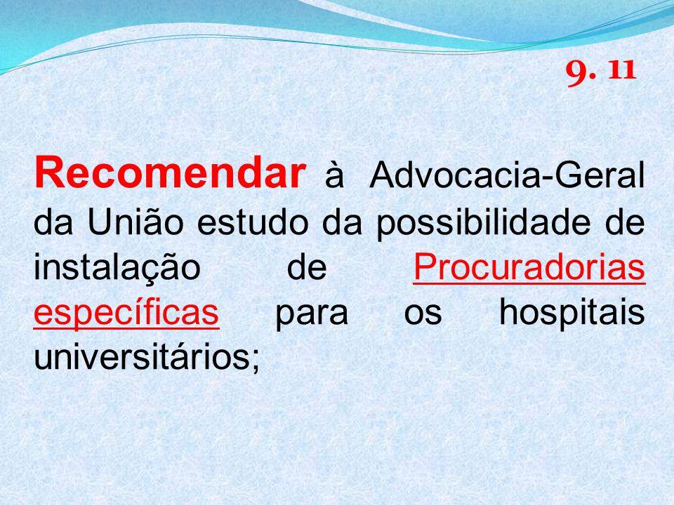 Recomendar à Advocacia-Geral da União estudo da possibilidade de instalação de Procuradorias específicas para os hospitais universitários; 9.