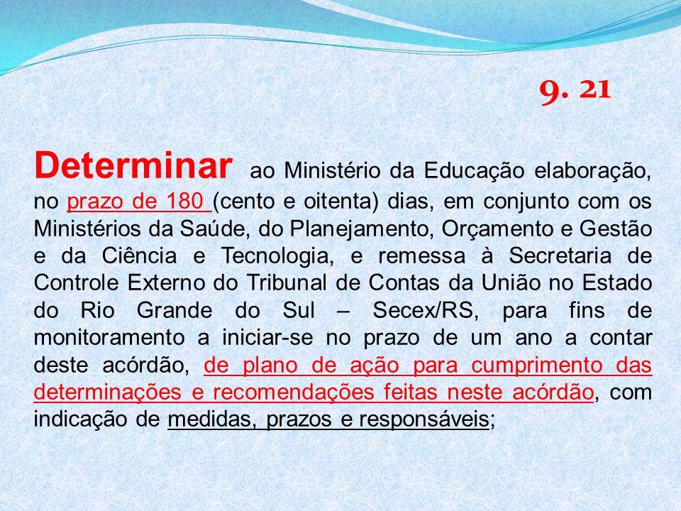 Determinar ao Ministério da Educação elaboração, no prazo de 180 (cento e oitenta) dias, em conjunto com os Ministérios da Saúde, do Planejamento, Orçamento e Gestão e da Ciência e Tecnologia, e remessa à Secretaria de Controle Externo do Tribunal de Contas da União no Estado do Rio Grande do Sul – Secex/RS, para fins de monitoramento a iniciar-se no prazo de um ano a contar deste acórdão, de plano de ação para cumprimento das determinações e recomendações feitas neste acórdão, com indicação de medidas, prazos e responsáveis; 9.