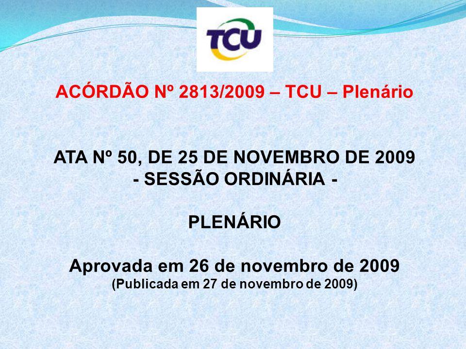 ACÓRDÃO Nº 2813/2009 – TCU – Plenário ATA Nº 50, DE 25 DE NOVEMBRO DE 2009 - SESSÃO ORDINÁRIA - PLENÁRIO Aprovada em 26 de novembro de 2009 (Publicada em 27 de novembro de 2009)