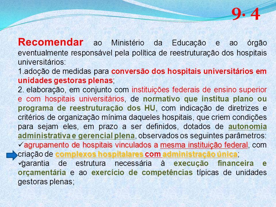 Recomendar ao Ministério da Educação e ao órgão eventualmente responsável pela política de reestruturação dos hospitais universitários: 1.adoção de medidas para conversão dos hospitais universitários em unidades gestoras plenas; 2.