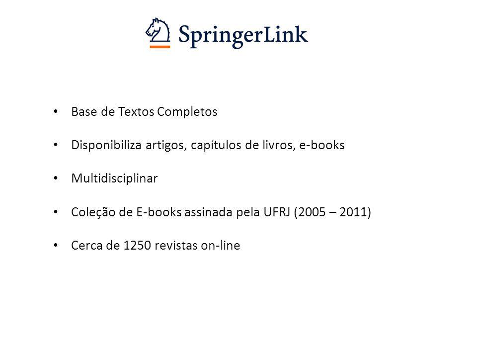 Base de Textos Completos Disponibiliza artigos, capítulos de livros, e-books Multidisciplinar Coleção de E-books assinada pela UFRJ (2005 – 2011) Cerca de 1250 revistas on-line