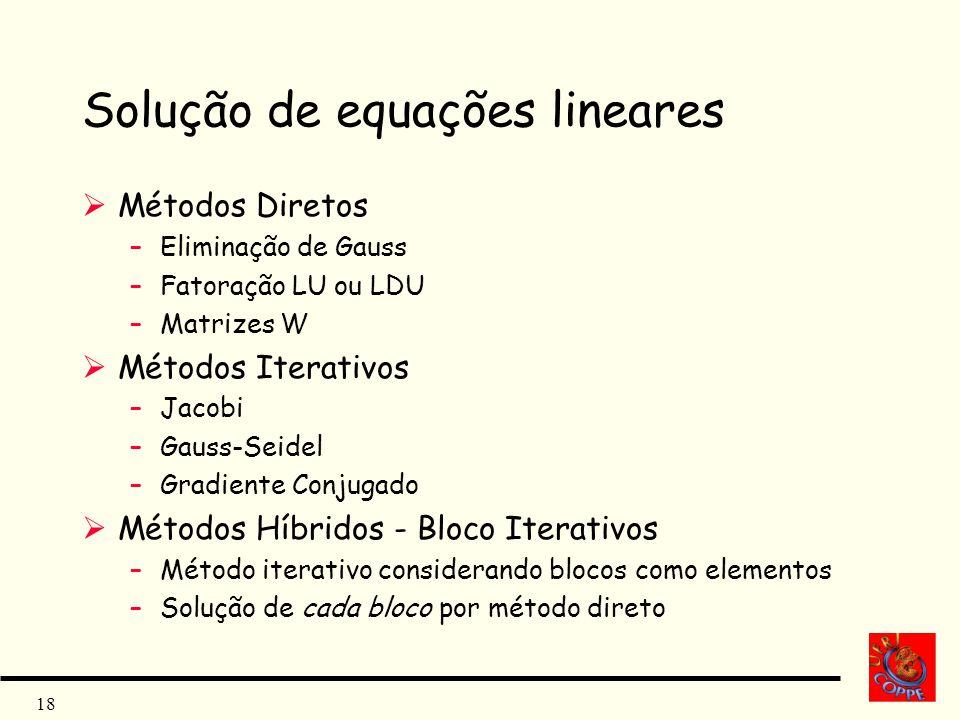 18 Solução de equações lineares Métodos Diretos –Eliminação de Gauss –Fatoração LU ou LDU –Matrizes W Métodos Iterativos –Jacobi –Gauss-Seidel –Gradie