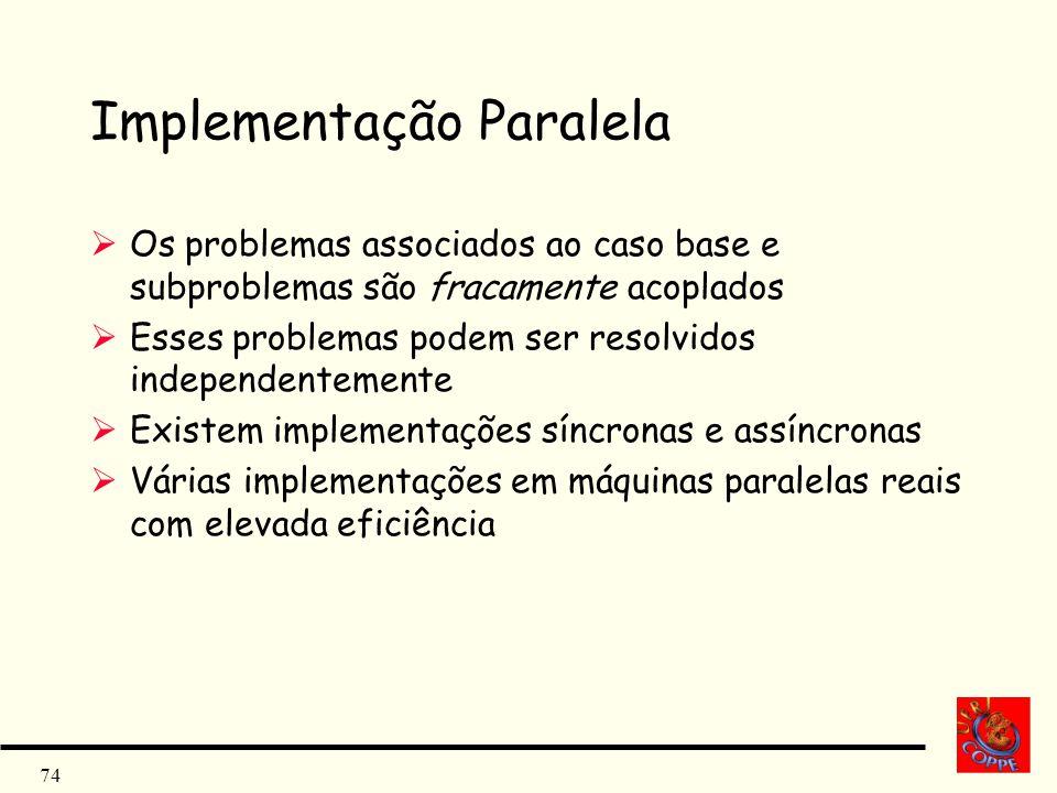 74 Implementação Paralela Os problemas associados ao caso base e subproblemas são fracamente acoplados Esses problemas podem ser resolvidos independen
