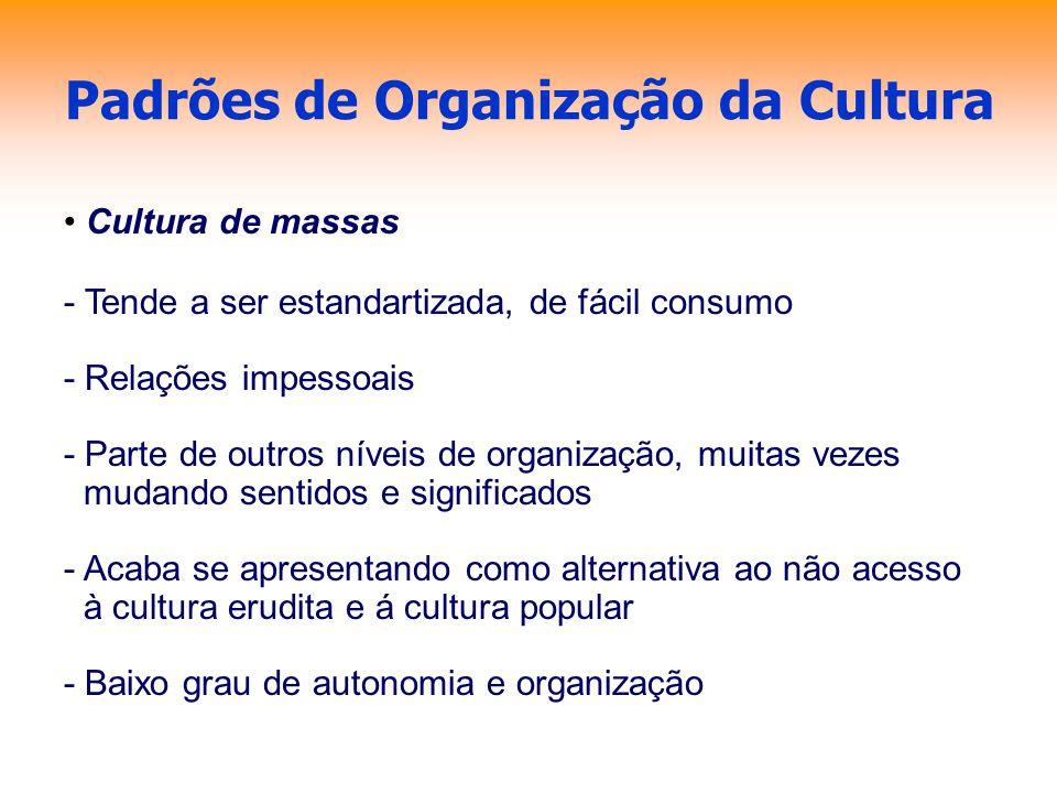 Padrões de Organização da Cultura Cultura de massas - Tende a ser estandartizada, de fácil consumo - Relações impessoais - Parte de outros níveis de o