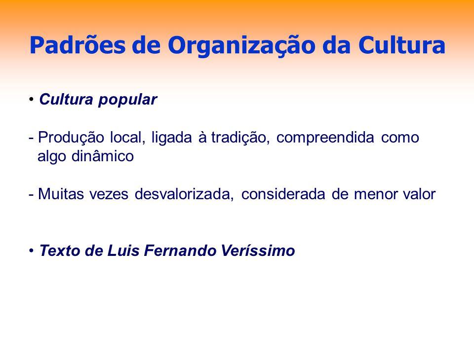 Padrões de Organização da Cultura Cultura popular - Produção local, ligada à tradição, compreendida como algo dinâmico - Muitas vezes desvalorizada, c