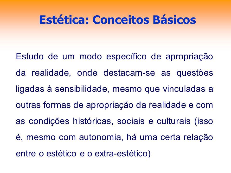 Estética: Conceitos Básicos Estudo de um modo específico de apropriação da realidade, onde destacam-se as questões ligadas à sensibilidade, mesmo que