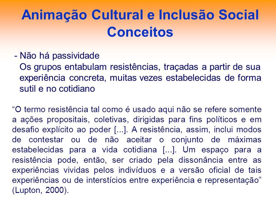 Animação Cultural e Inclusão Social Conceitos - Não há passividade Os grupos entabulam resistências, traçadas a partir de sua experiência concreta, mu