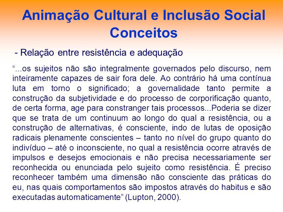 Animação Cultural e Inclusão Social Conceitos - Relação entre resistência e adequação...os sujeitos não são integralmente governados pelo discurso, ne