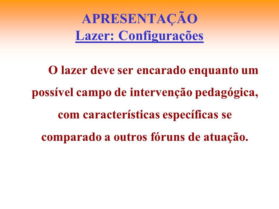 APRESENTAÇÃO Lazer: Configurações O lazer deve ser encarado enquanto um possível campo de intervenção pedagógica, com características específicas se c