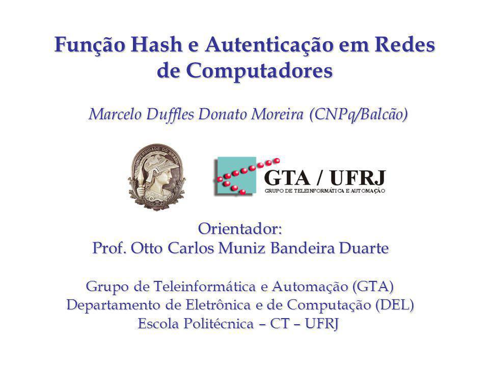 Função Hash e Autenticação em Redes de Computadores Marcelo Duffles Donato Moreira (CNPq/Balcão) Orientador: Prof. Otto Carlos Muniz Bandeira Duarte G