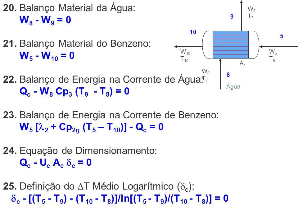 20. Balanço Material da Água: W 8 - W 9 = 0 21. Balanço Material do Benzeno: W 5 - W 10 = 0 22. Balanço de Energia na Corrente de Água: Q c - W 8 Cp 3