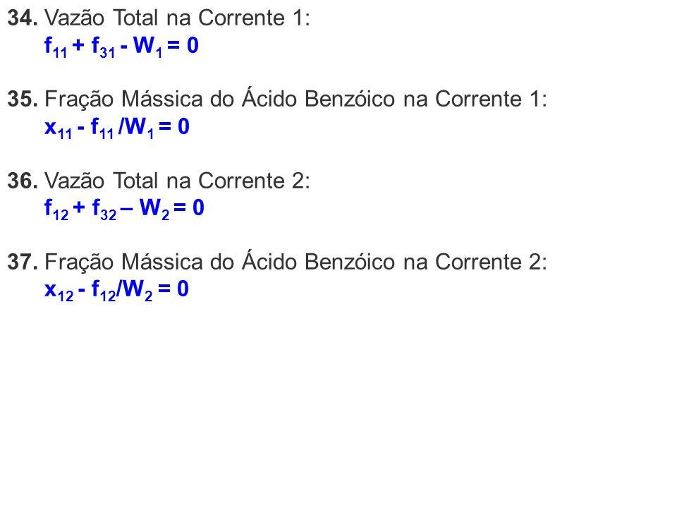 34. Vazão Total na Corrente 1: f 11 + f 31 - W 1 = 0 35. Fração Mássica do Ácido Benzóico na Corrente 1: x 11 - f 11 /W 1 = 0 36. Vazão Total na Corre