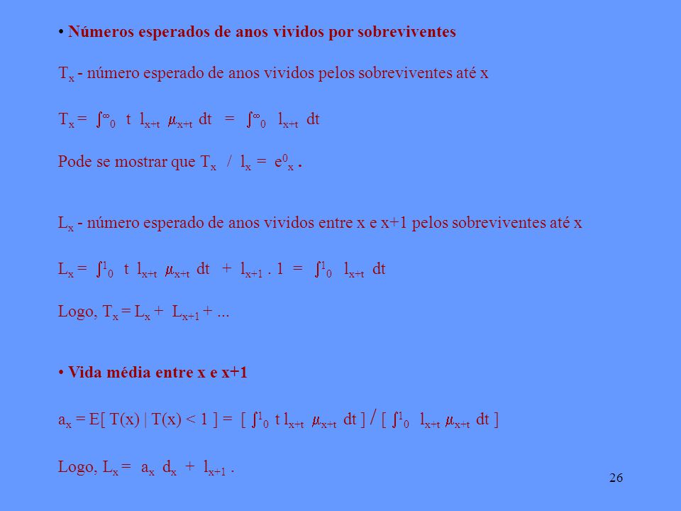 26 Números esperados de anos vividos por sobreviventes T x - número esperado de anos vividos pelos sobreviventes até x T x = 0 t l x+t x+t dt = 0 l x+t dt Pode se mostrar que T x / l x = e 0 x.