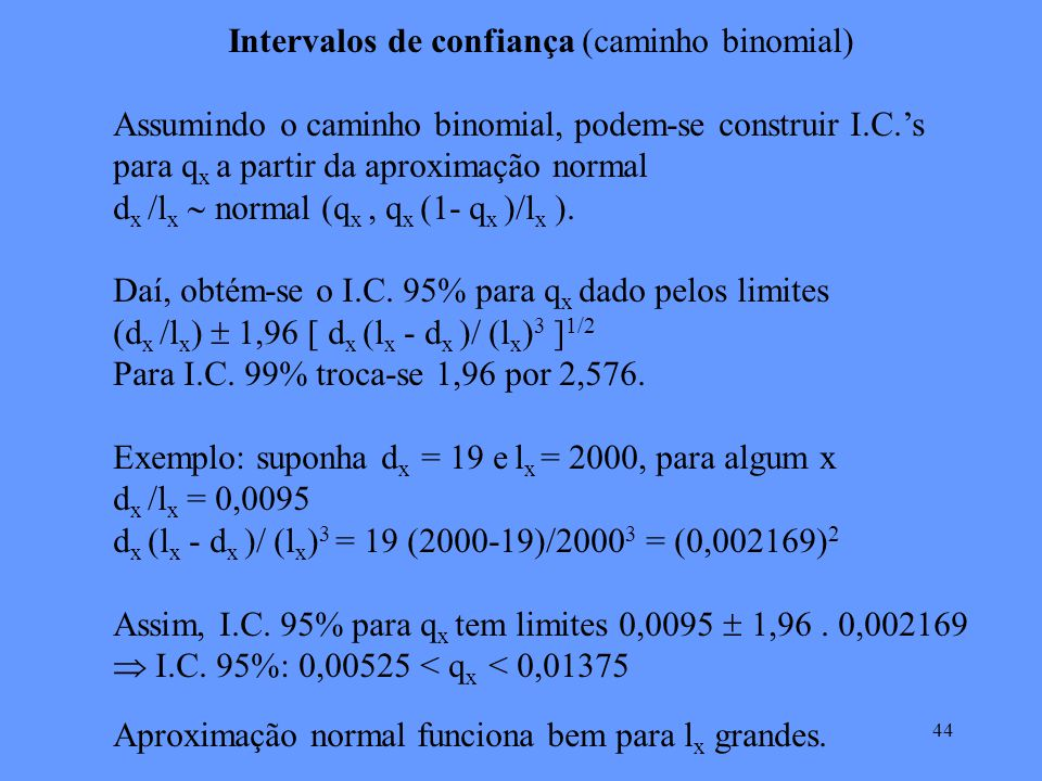44 Intervalos de confiança (caminho binomial) Assumindo o caminho binomial, podem-se construir I.C.s para q x a partir da aproximação normal d x /l x normal (q x, q x (1- q x )/l x ).