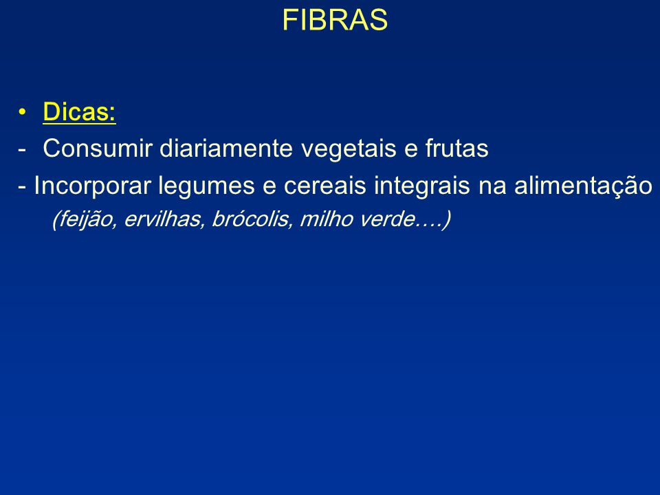 FIBRAS Dicas: -Consumir diariamente vegetais e frutas - Incorporar legumes e cereais integrais na alimentação (feijão, ervilhas, brócolis, milho verde