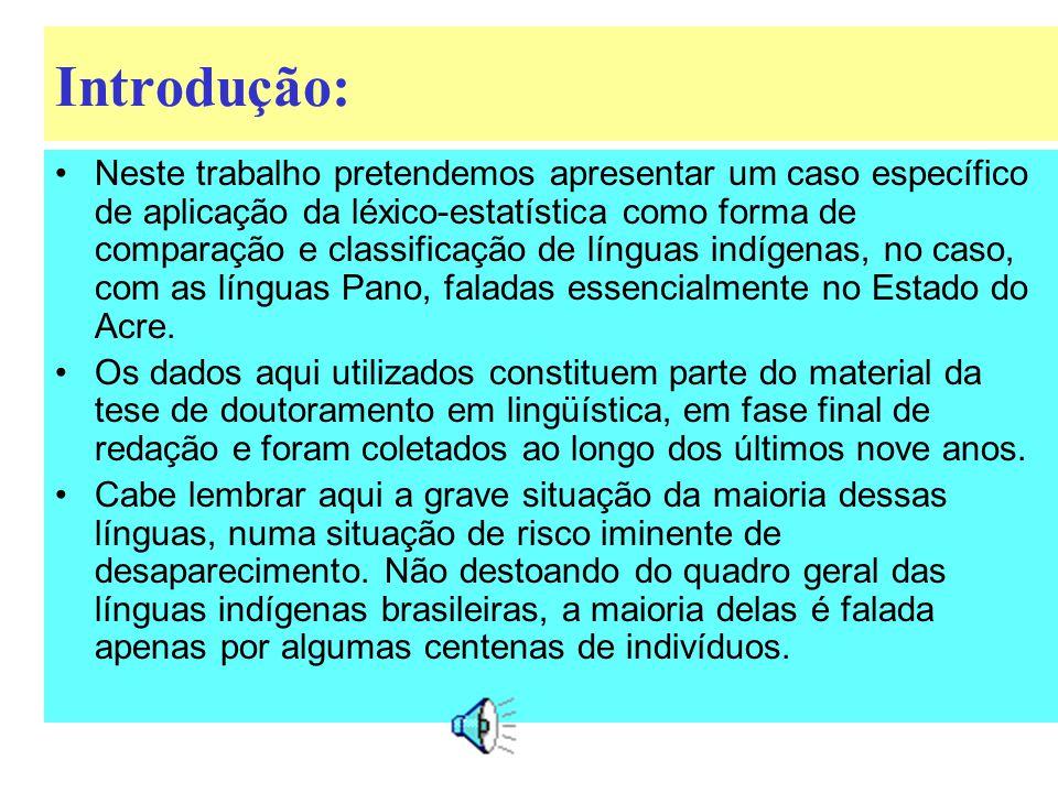 Introdução: Neste trabalho pretendemos apresentar um caso específico de aplicação da léxico-estatística como forma de comparação e classificação de línguas indígenas, no caso, com as línguas Pano, faladas essencialmente no Estado do Acre.