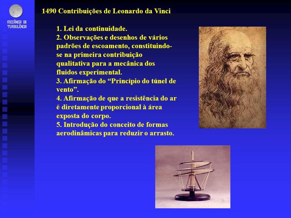 1490 Contribuições de Leonardo da Vinci 1. Lei da continuidade. 2. Observações e desenhos de vários padrões de escoamento, constituindo- se na primeir