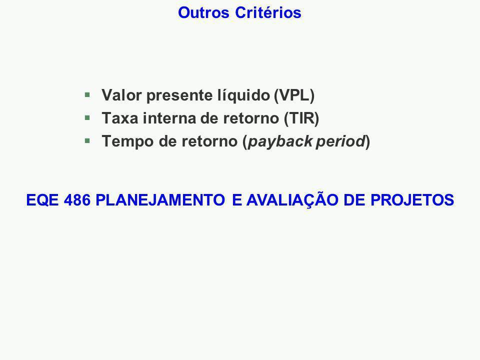 Outros Critérios §Valor presente líquido (VPL) §Taxa interna de retorno (TIR) §Tempo de retorno (payback period) EQE 486 PLANEJAMENTO E AVALIAÇÃO DE PROJETOS