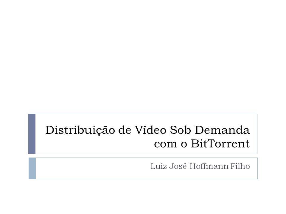 Distribuição de Vídeo Sob Demanda com o BitTorrent Luiz José Hoffmann Filho