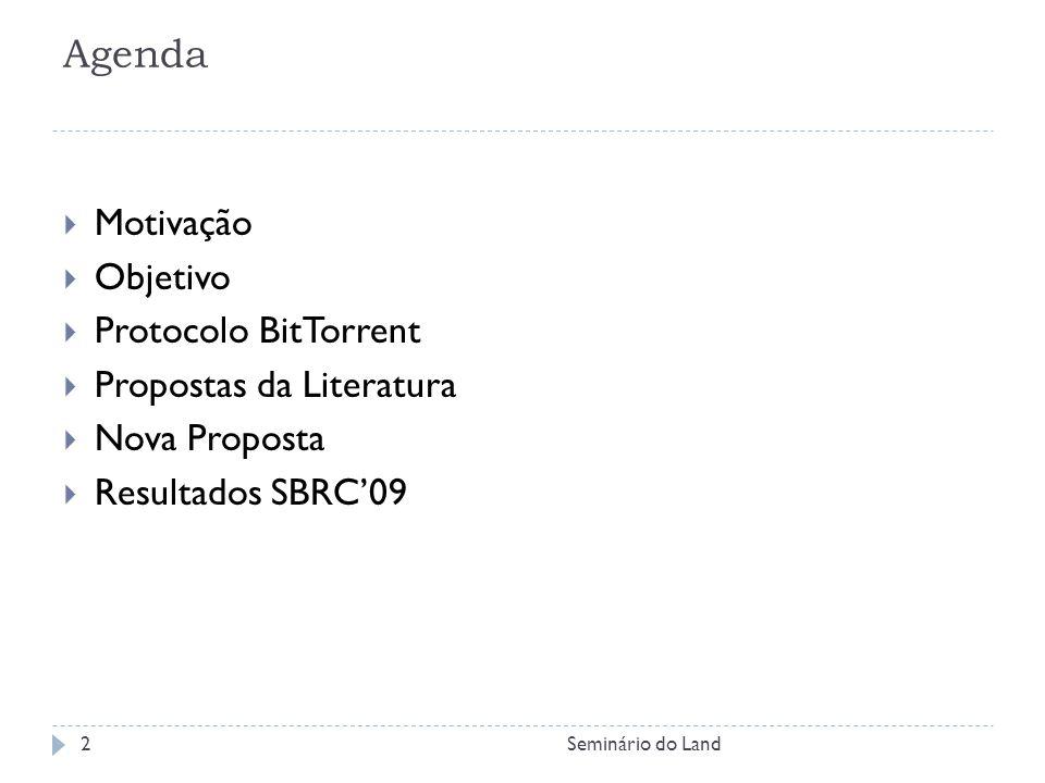 Agenda Motivação Objetivo Protocolo BitTorrent Propostas da Literatura Nova Proposta Resultados SBRC09 2Seminário do Land