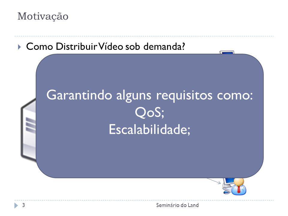 Motivação Como Distribuir Vídeo sob demanda? Garantindo alguns requisitos como: QoS; Escalabilidade; 3Seminário do Land