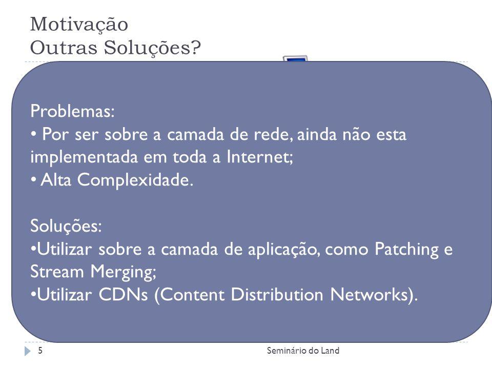 Motivação Outras Soluções? IP Multicast : Problemas: Por ser sobre a camada de rede, ainda não esta implementada em toda a Internet; Alta Complexidade
