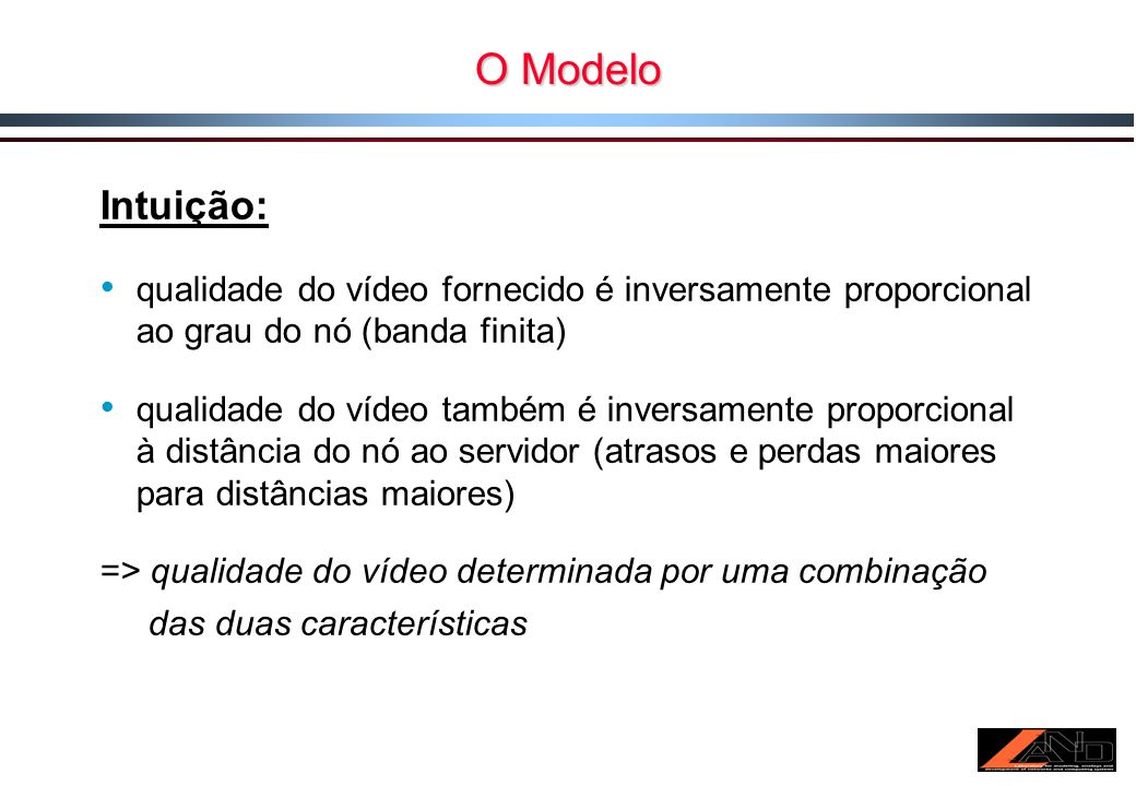 O Modelo Intuição: qualidade do vídeo fornecido é inversamente proporcional ao grau do nó (banda finita) qualidade do vídeo também é inversamente proporcional à distância do nó ao servidor (atrasos e perdas maiores para distâncias maiores) => qualidade do vídeo determinada por uma combinação das duas características