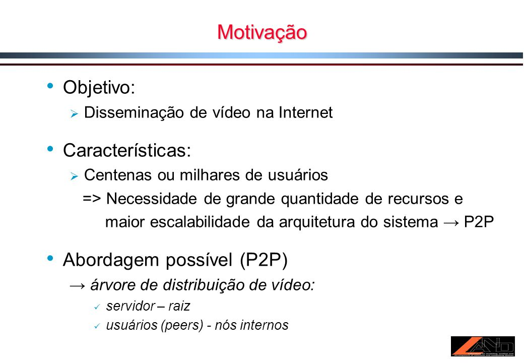 Motivação Objetivo: Disseminação de vídeo na Internet Características: Centenas ou milhares de usuários => Necessidade de grande quantidade de recursos e maior escalabilidade da arquitetura do sistema P2P Abordagem possível (P2P) árvore de distribuição de vídeo: servidor – raiz usuários (peers) - nós internos