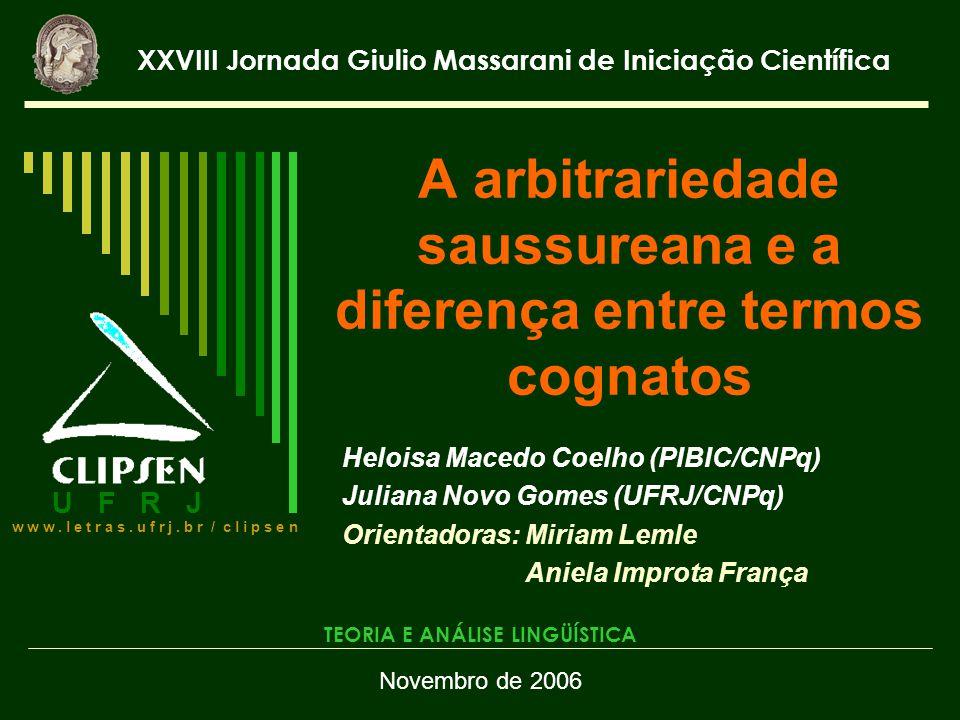 A arbitrariedade saussureana e a diferença entre termos cognatos Heloisa Macedo Coelho (PIBIC/CNPq) Juliana Novo Gomes (UFRJ/CNPq) Orientadoras: Miria