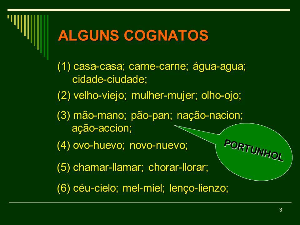 3 ALGUNS COGNATOS (1) casa-casa; carne-carne; água-agua; cidade-ciudade; cidade-ciudade; (2) velho-viejo; mulher-mujer; olho-ojo; (3) mão-mano; pão-pa