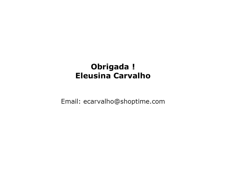 Obrigada ! Eleusina Carvalho Email: ecarvalho@shoptime.com