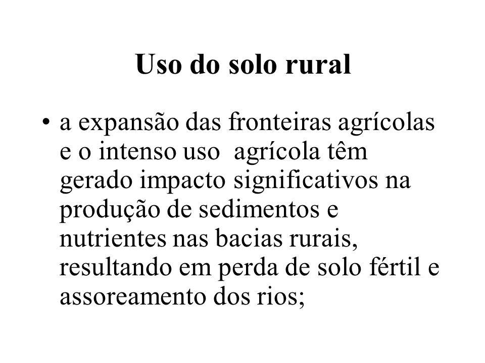 Uso do solo rural a expansão das fronteiras agrícolas e o intenso uso agrícola têm gerado impacto significativos na produção de sedimentos e nutriente