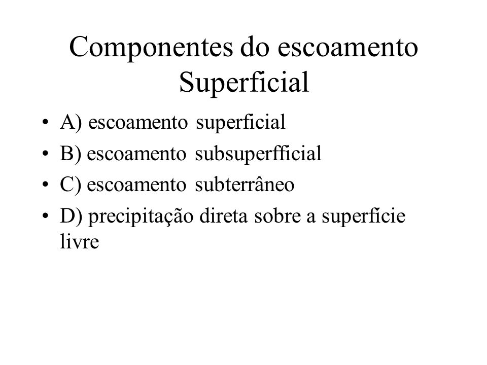 Componentes do escoamento Superficial A) escoamento superficial B) escoamento subsuperfficial C) escoamento subterrâneo D) precipitação direta sobre a superfície livre
