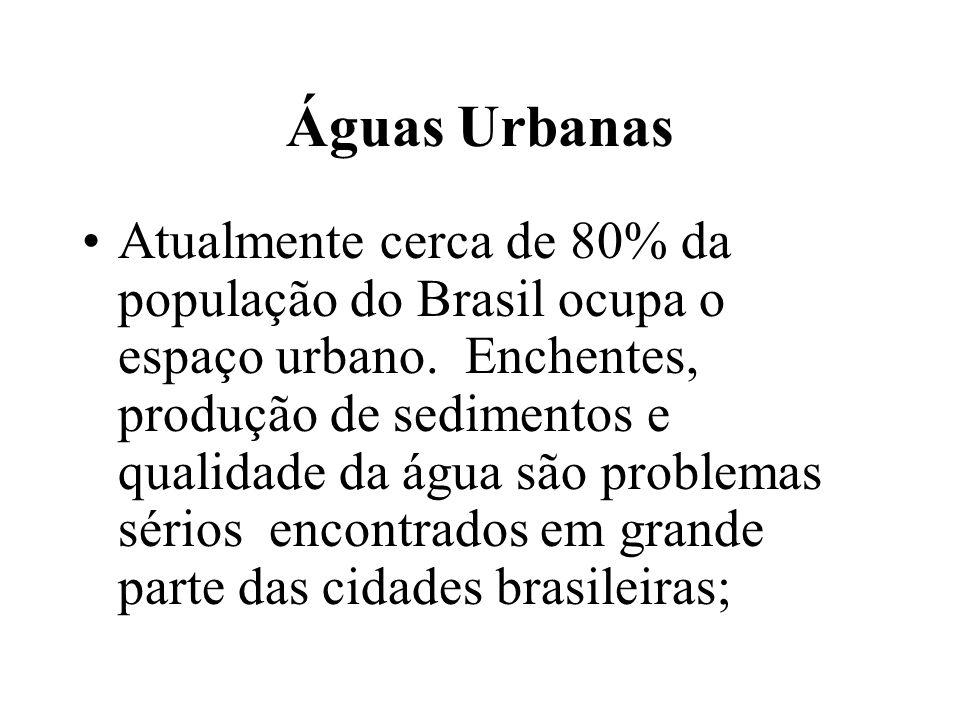 Águas Urbanas Atualmente cerca de 80% da população do Brasil ocupa o espaço urbano. Enchentes, produção de sedimentos e qualidade da água são problema