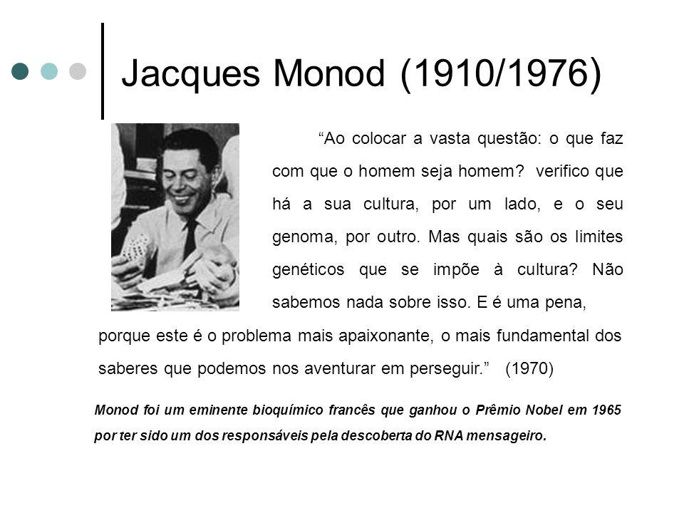 Jacques Monod (1910/1976 ) Ao colocar a vasta questão: o que faz com que o homem seja homem? verifico que há a sua cultura, por um lado, e o seu genom