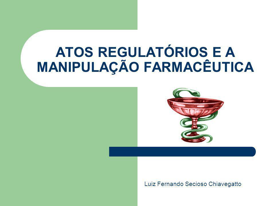 ATOS REGULATÓRIOS E A MANIPULAÇÃO FARMACÊUTICA Luiz Fernando Secioso Chiavegatto