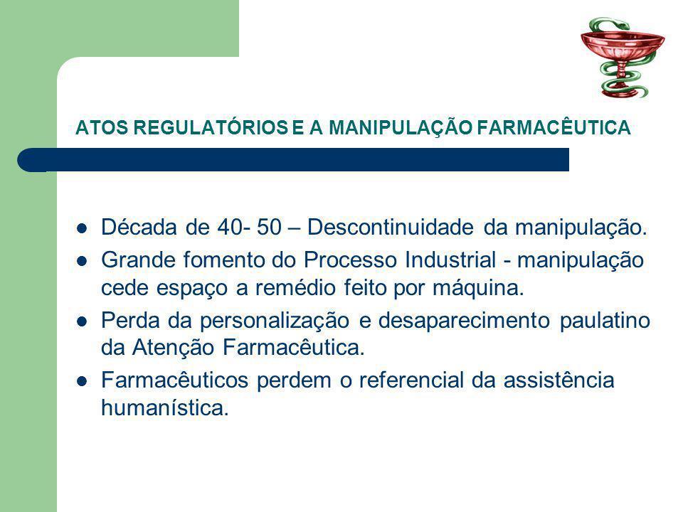 ATOS REGULATÓRIOS E A MANIPULAÇÃO FARMACÊUTICA Década de 40- 50 – Descontinuidade da manipulação. Grande fomento do Processo Industrial - manipulação