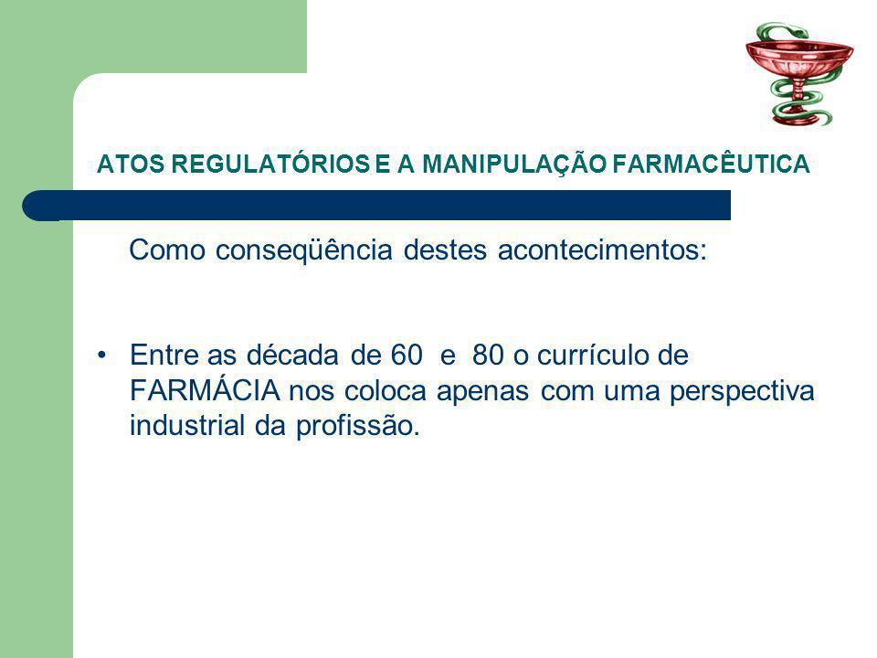 ATOS REGULATÓRIOS E A MANIPULAÇÃO FARMACÊUTICA Como conseqüência destes acontecimentos: Entre as década de 60 e 80 o currículo de FARMÁCIA nos coloca apenas com uma perspectiva industrial da profissão.