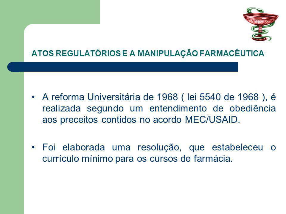 ATOS REGULATÓRIOS E A MANIPULAÇÃO FARMACÊUTICA A reforma Universitária de 1968 ( lei 5540 de 1968 ), é realizada segundo um entendimento de obediência aos preceitos contidos no acordo MEC/USAID.