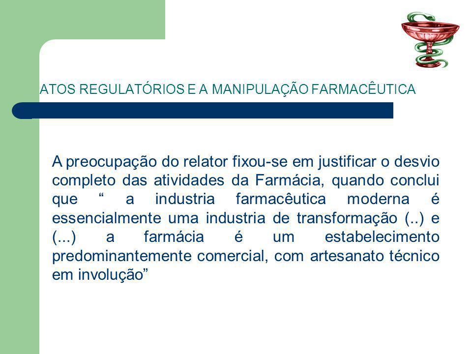 ATOS REGULATÓRIOS E A MANIPULAÇÃO FARMACÊUTICA A preocupação do relator fixou-se em justificar o desvio completo das atividades da Farmácia, quando conclui que a industria farmacêutica moderna é essencialmente uma industria de transformação (..) e (...) a farmácia é um estabelecimento predominantemente comercial, com artesanato técnico em involução