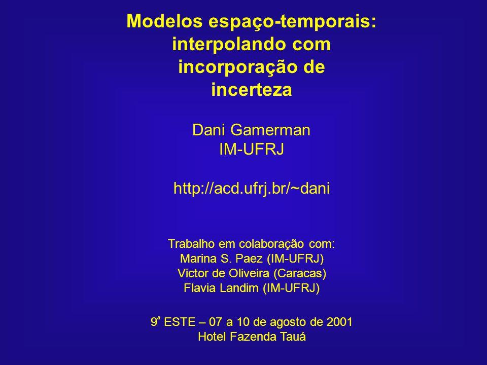 Modelos espaço-temporais: interpolando com incorporação de incerteza Dani Gamerman IM-UFRJ http://acd.ufrj.br/~dani Trabalho em colaboração com: Marin