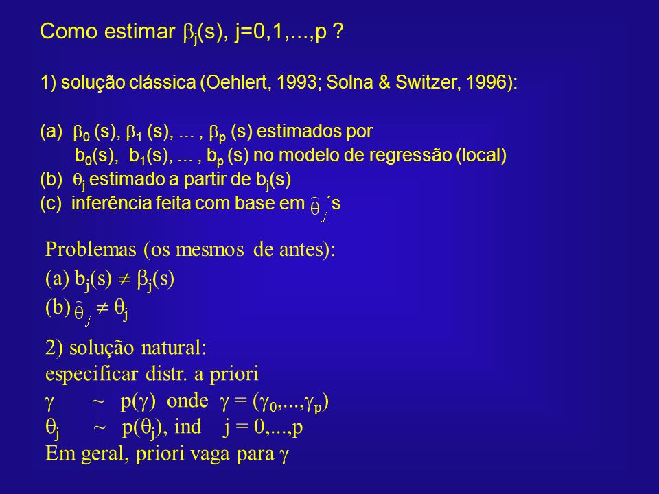 Como estimar j (s), j=0,1,...,p ? Problemas (os mesmos de antes): (a) b j (s) j (s) (b) j 2) solução natural: especificar distr. a priori ~ p( ) onde