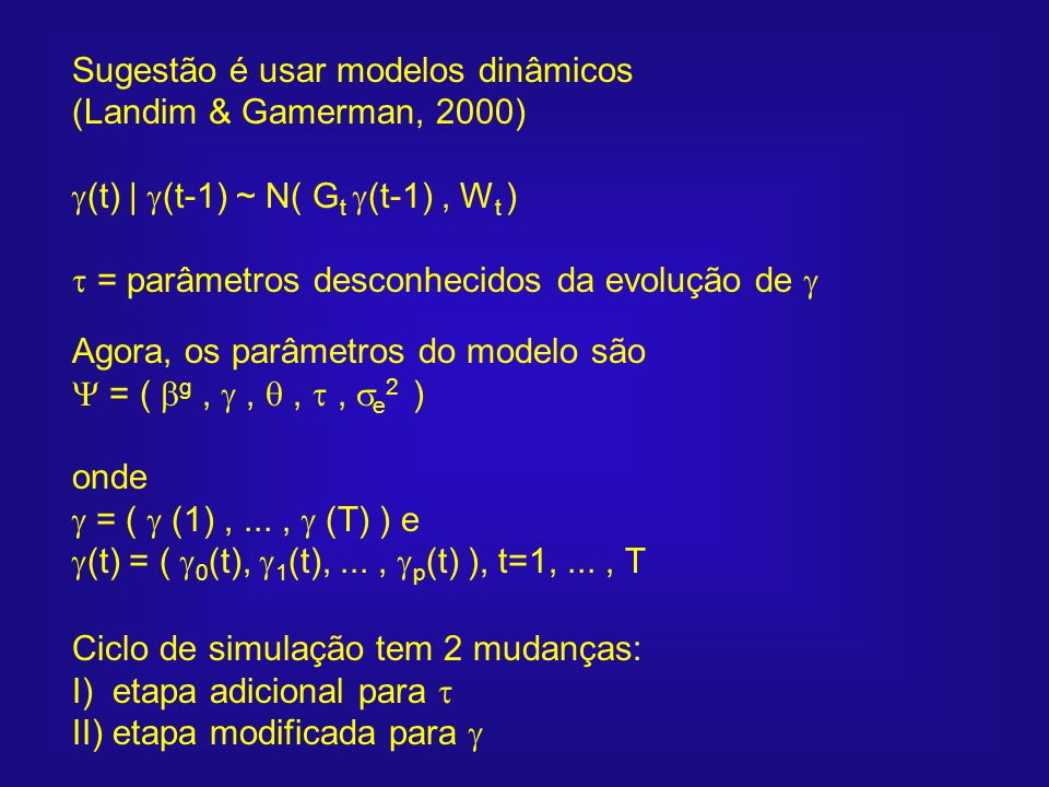 Sugestão é usar modelos dinâmicos (Landim & Gamerman, 2000) (t) | (t-1) ~ N( G t (t-1), W t ) = parâmetros desconhecidos da evolução de Agora, os parâ