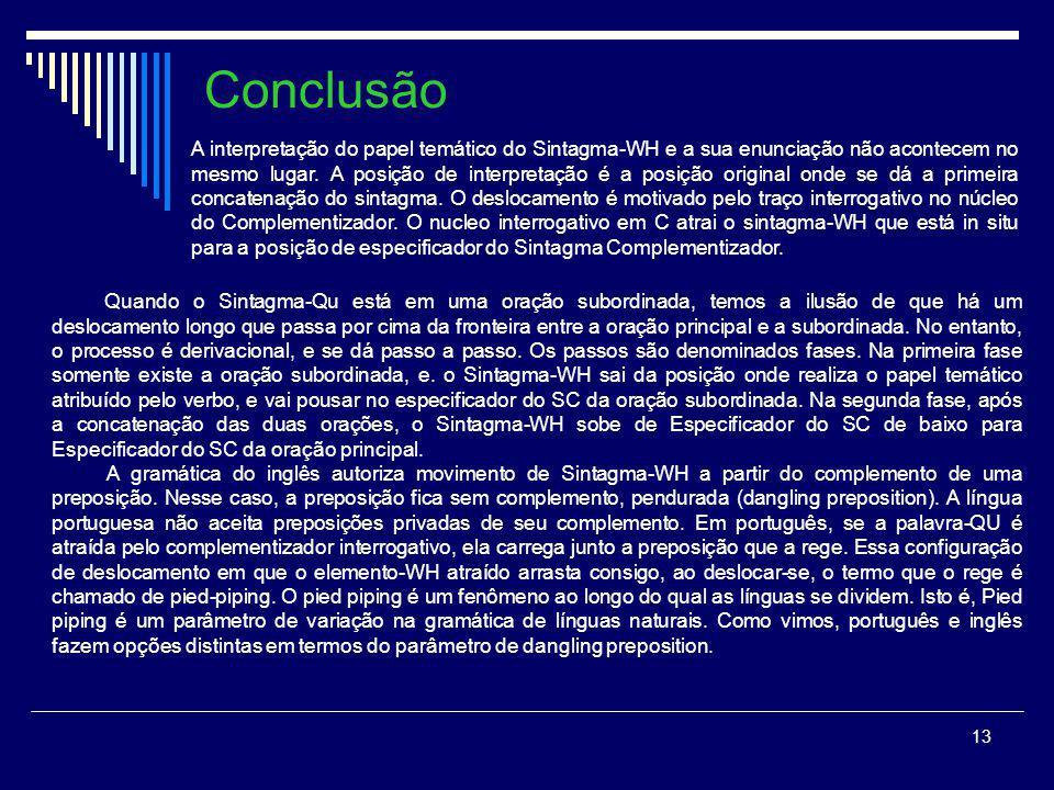 12 Parâmetros do Sintagma QU-/ WH- em outras línguas Romeno Cine ce a dat si la cine (a dat)? Quem o que AUX.3sg dado e a quem Quem deu o que a quem?