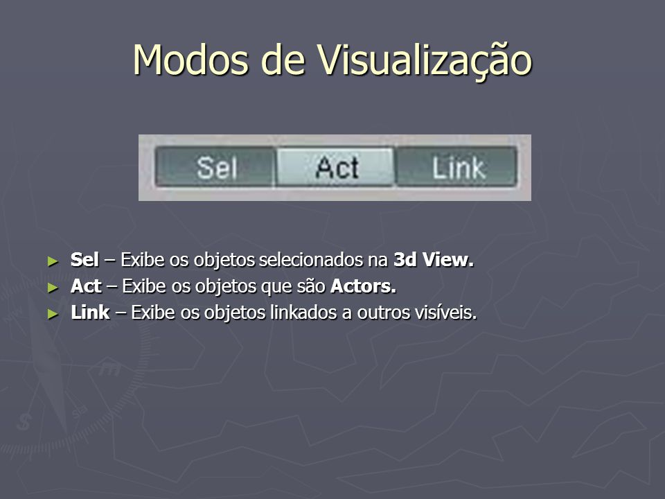 Modos de Visualização Sel – Exibe os objetos selecionados na 3d View. Sel – Exibe os objetos selecionados na 3d View. Act – Exibe os objetos que são A