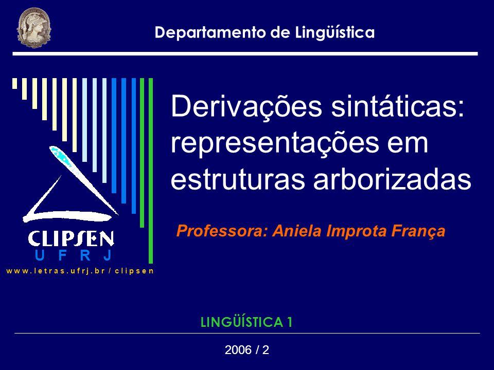 Derivações sintáticas: representações em estruturas arborizadas Professora: Aniela Improta França Departamento de Lingüística 2006 / 2 LINGÜÍSTICA 1 U