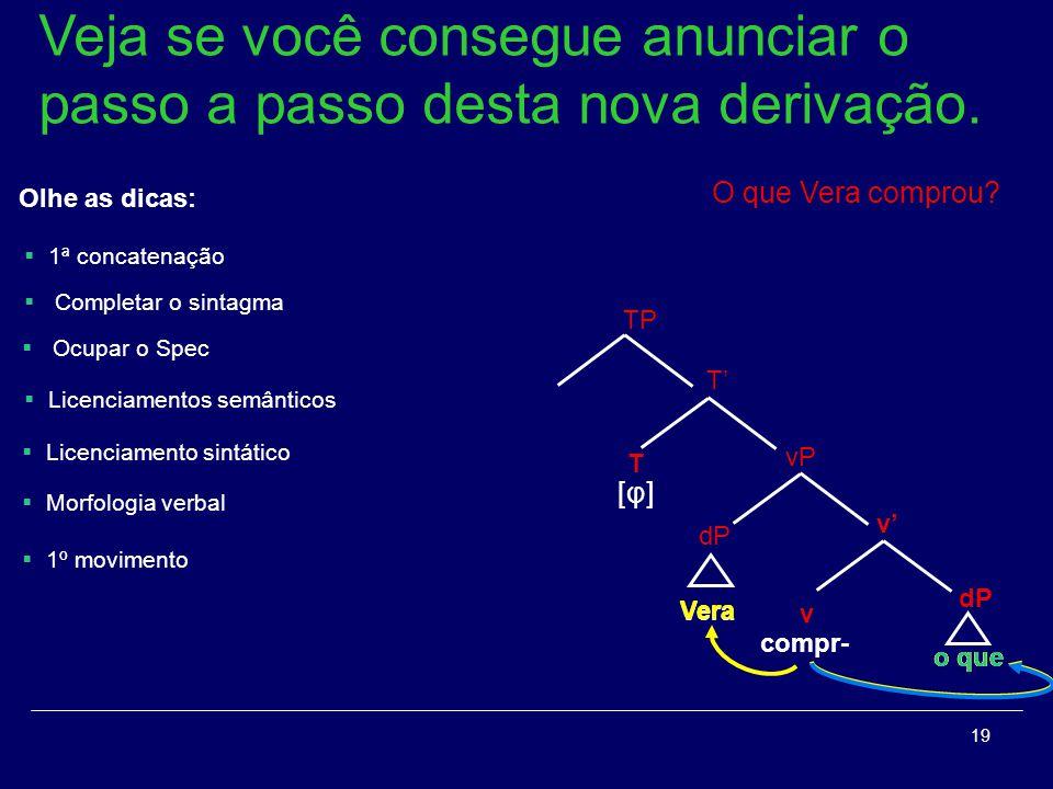 19 dP v v vP Vera compr- o que Vera o que T T [φ][φ] TP Veja se você consegue anunciar o passo a passo desta nova derivação. O que Vera comprou? Olhe