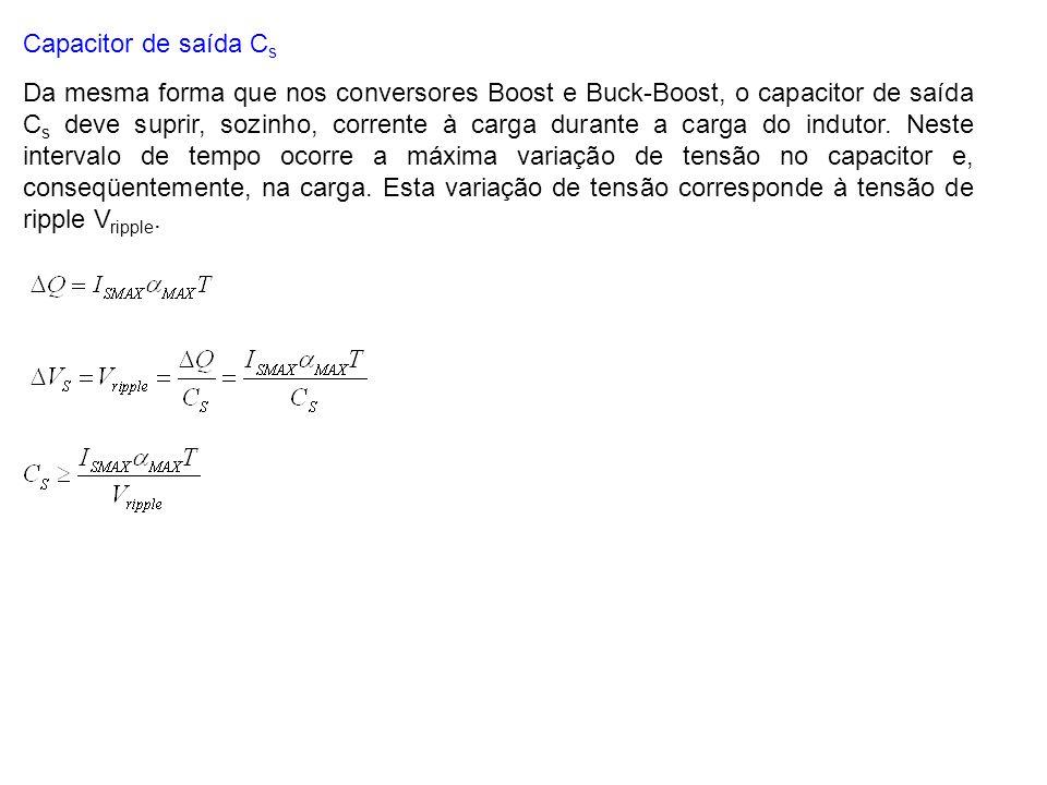 Capacitor de saída C s Da mesma forma que nos conversores Boost e Buck-Boost, o capacitor de saída C s deve suprir, sozinho, corrente à carga durante