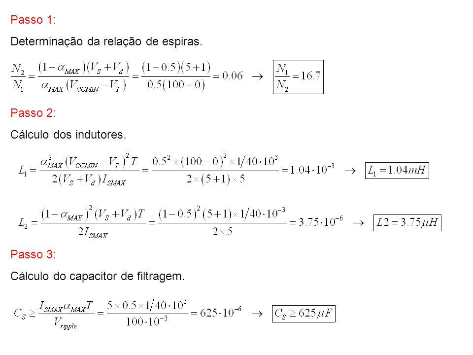 Passo 1: Determinação da relação de espiras. Passo 2: Cálculo dos indutores. Passo 3: Cálculo do capacitor de filtragem.